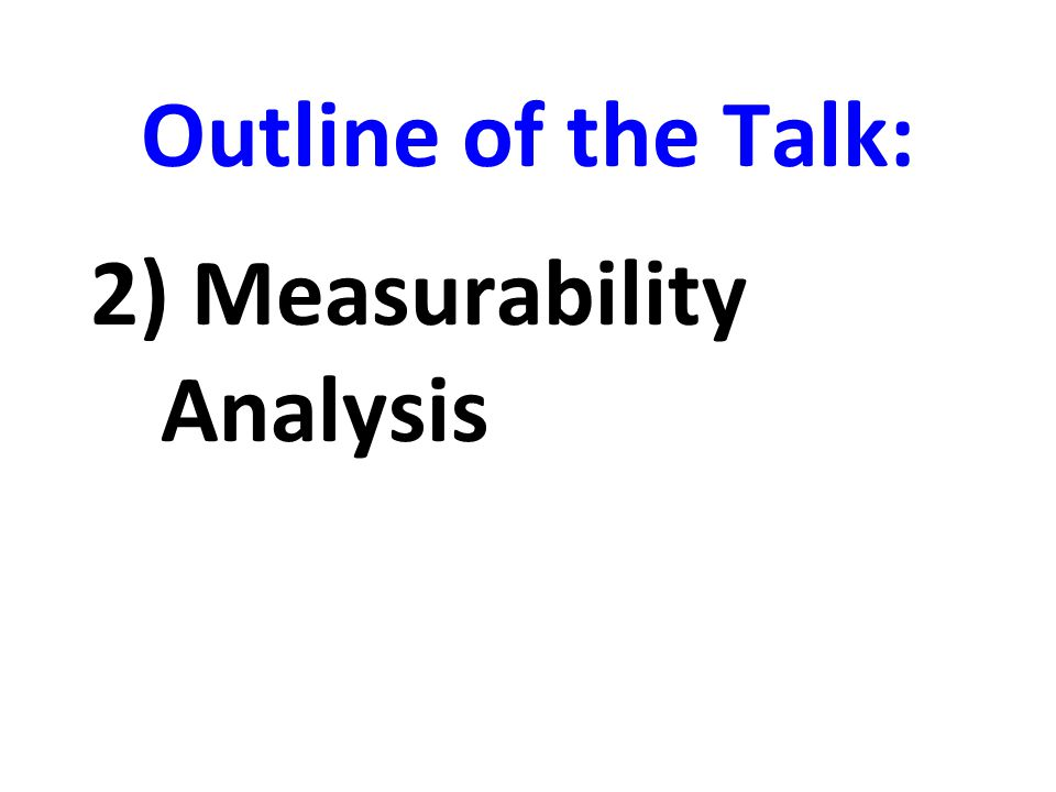 Outline of the Talk: 2) Measurability Analysis