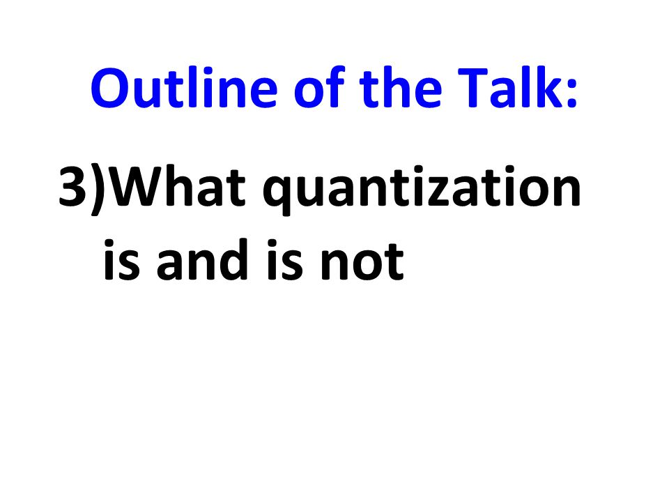 Outline of the Talk: 3)What quantization is and is not