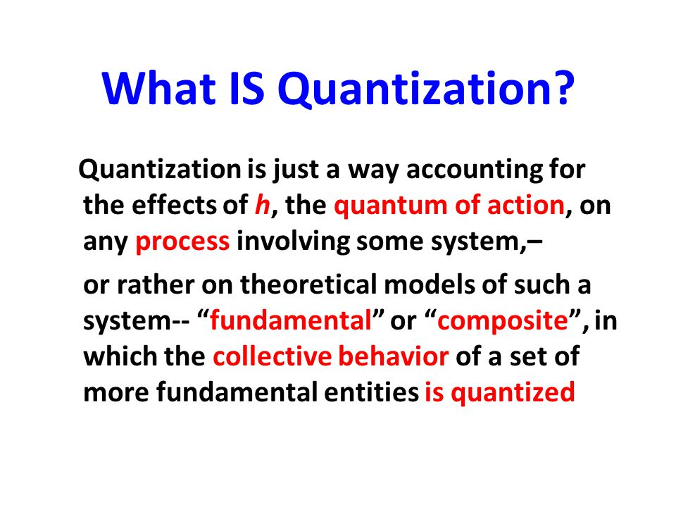 What IS Quantization Quantization is just a way accounting for the effects of h, the quantum of action, on any process involving some system,–
