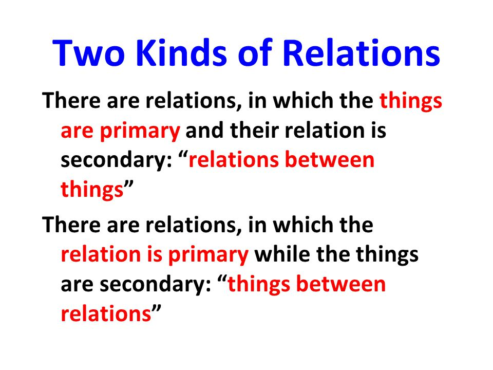 Two Kinds of Relations There are relations, in which the things are primary and their relation is secondary: relations between things