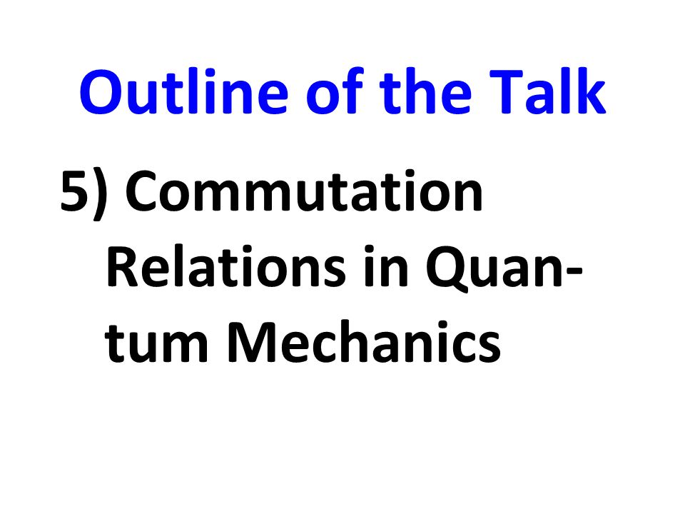 Outline of the Talk 5) Commutation Relations in Quan-tum Mechanics