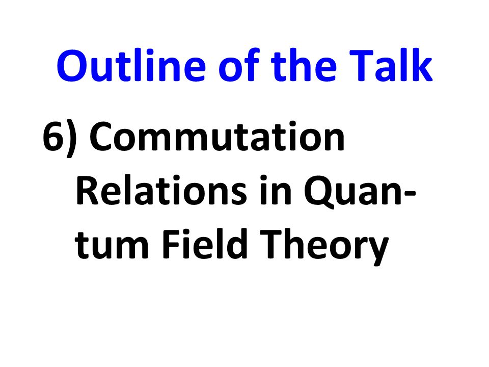 Outline of the Talk 6) Commutation Relations in Quan-tum Field Theory