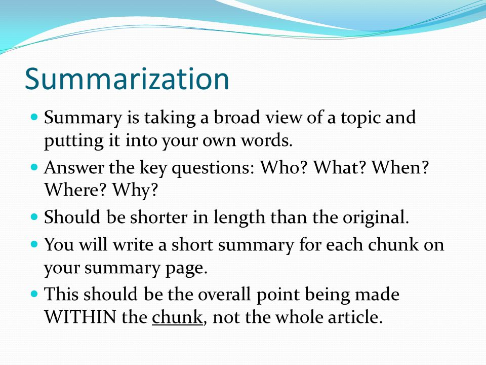 Summarization Summary is taking a broad view of a topic and putting it into your own words. Answer the key questions: Who What When Where Why