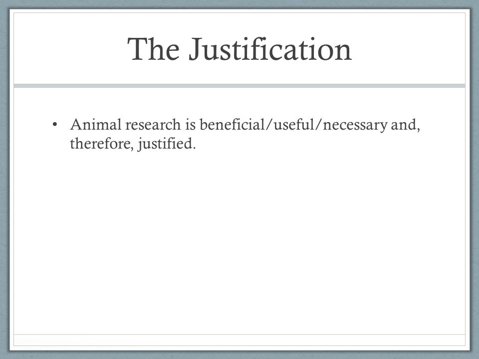 The Justification Animal research is beneficial/useful/necessary and, therefore, justified.