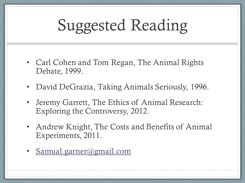 Suggested Reading Carl Cohen and Tom Regan, The Animal Rights Debate, 1999. David DeGrazia, Taking Animals Seriously, 1996.