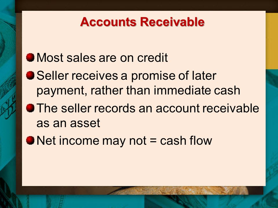 Accounts Receivable Most sales are on credit. Seller receives a promise of later payment, rather than immediate cash.