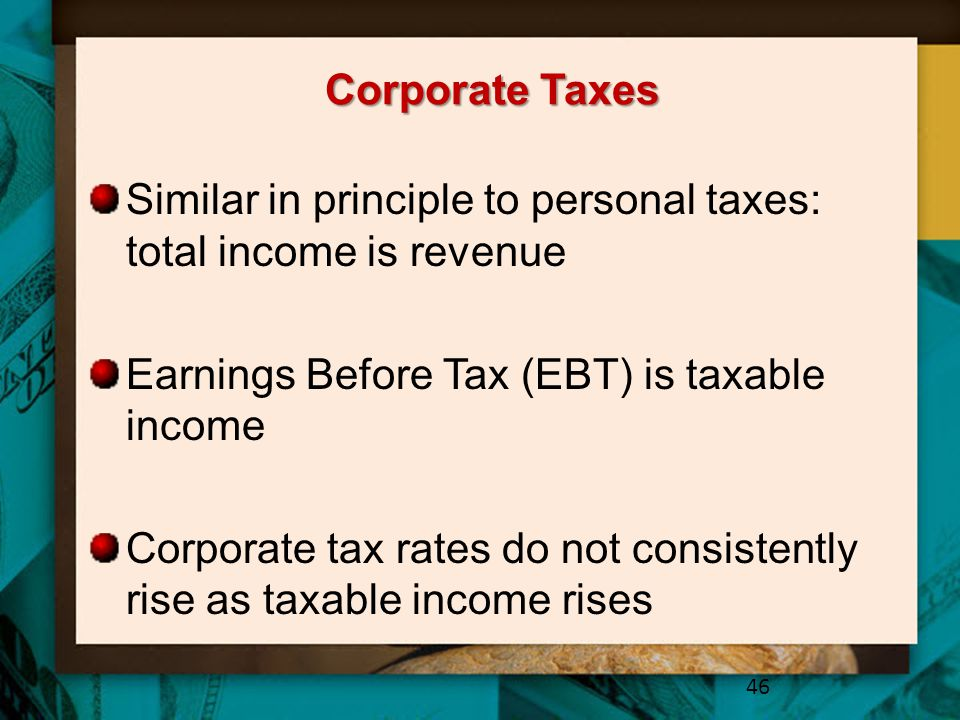 Corporate Taxes Similar in principle to personal taxes: total income is revenue. Earnings Before Tax (EBT) is taxable income.