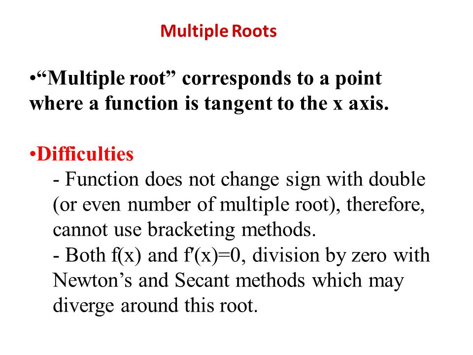 Multiple Roots Multiple root corresponds to a point where a function is tangent to the x axis. Difficulties.