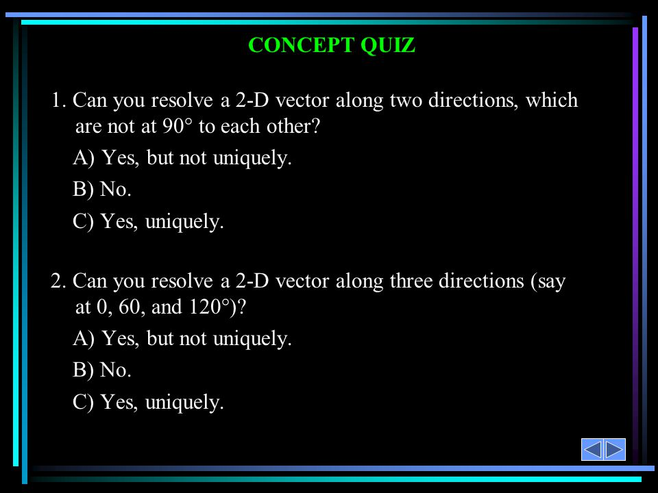 CONCEPT QUIZ 1. Can you resolve a 2-D vector along two directions, which are not at 90° to each other