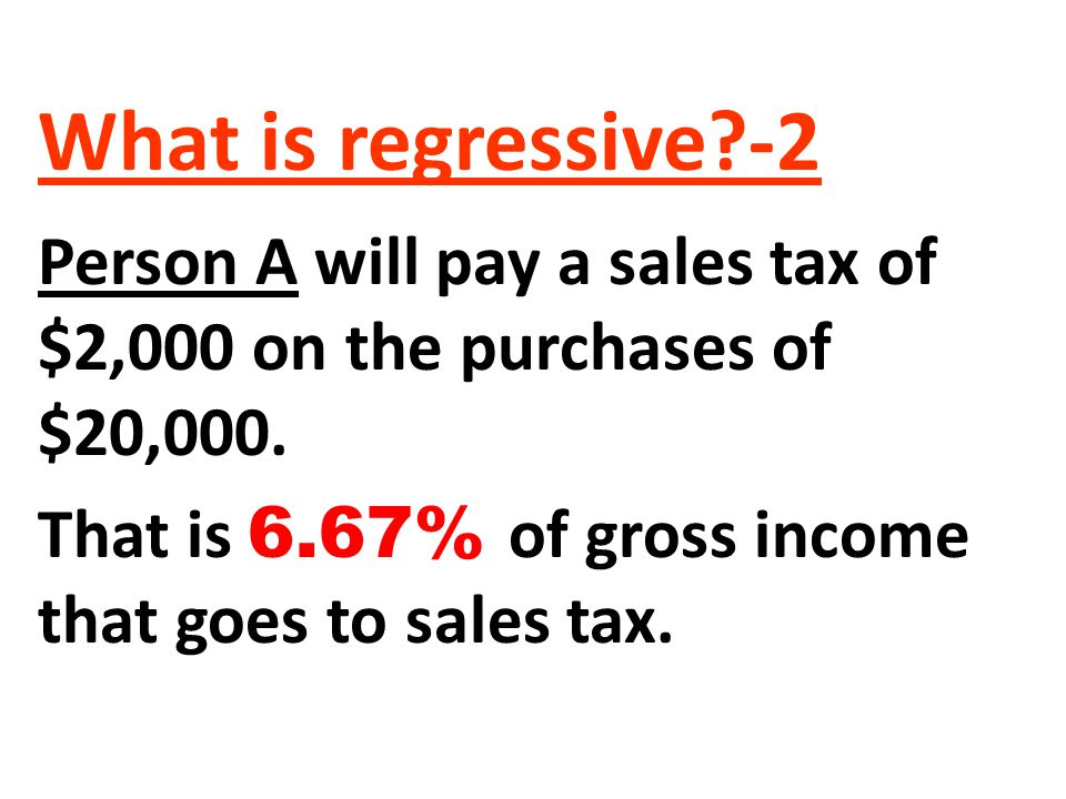 What is regressive -2 Person A will pay a sales tax of $2,000 on the purchases of $20,000.