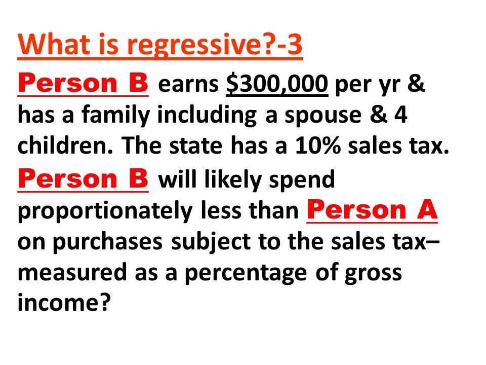 What is regressive -3 Person B earns $300,000 per yr & has a family including a spouse & 4 children. The state has a 10% sales tax.