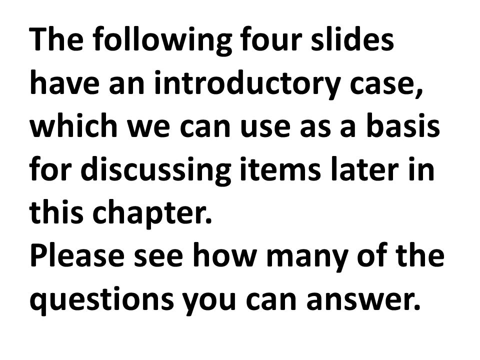 The following four slides have an introductory case, which we can use as a basis for discussing items later in this chapter.