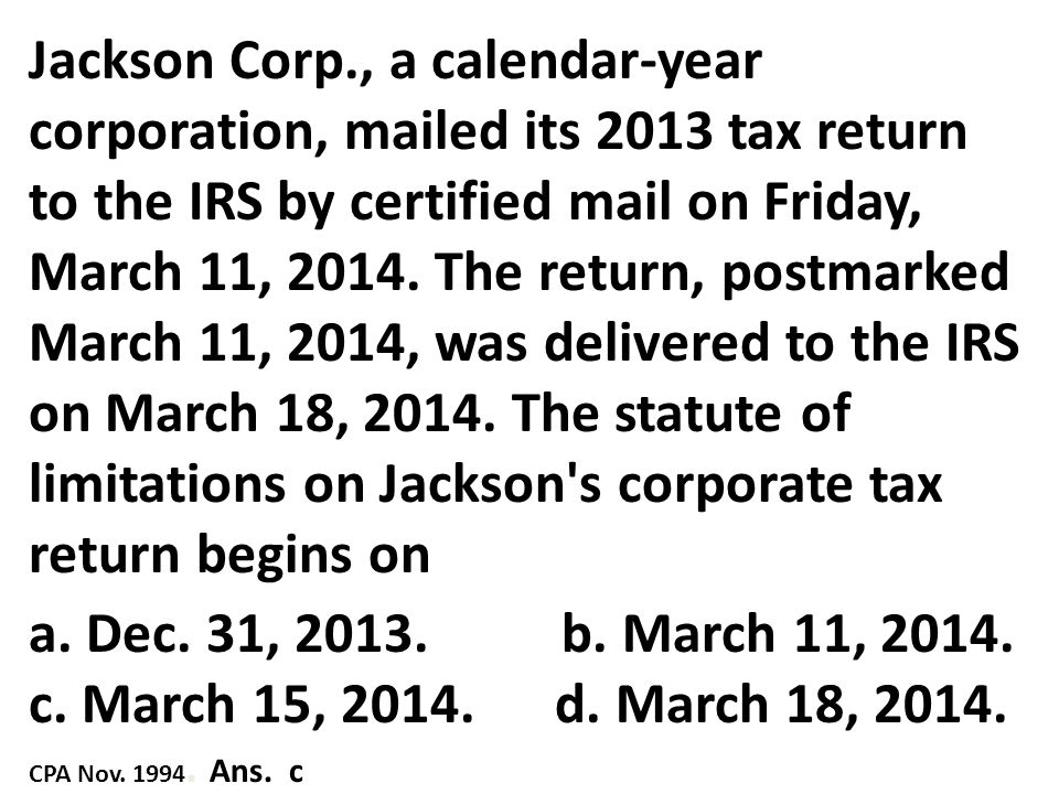 Jackson Corp., a calendar-year corporation, mailed its 2013 tax return to the IRS by certified mail on Friday, March 11, 2014. The return, postmarked March 11, 2014, was delivered to the IRS on March 18, 2014. The statute of limitations on Jackson s corporate tax return begins on