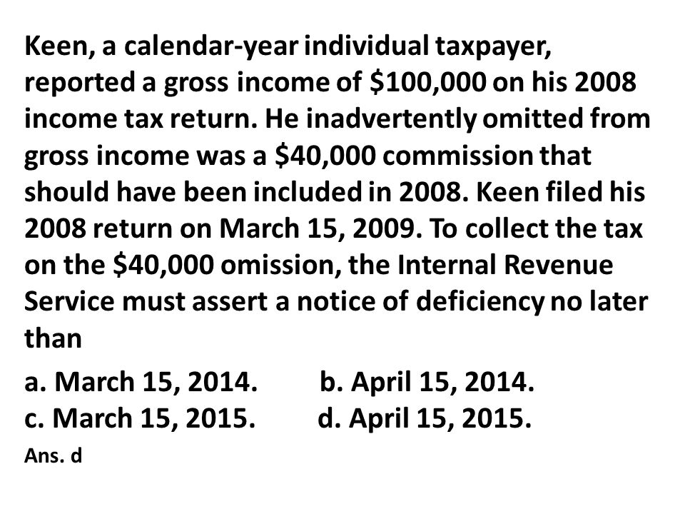 Keen, a calendar‑year individual taxpayer, reported a gross income of $100,000 on his 2008 income tax return. He inadvertently omitted from gross income was a $40,000 commission that should have been included in 2008. Keen filed his 2008 return on March 15, 2009. To collect the tax on the $40,000 omission, the Internal Revenue Service must assert a notice of deficiency no later than