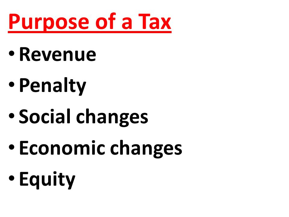 Purpose of a Tax Revenue Penalty Social changes Economic changes