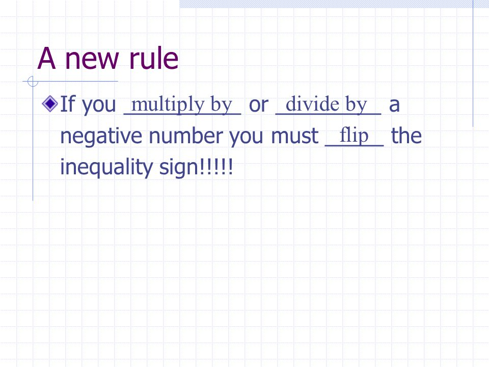 A new rule If you __________ or _________ a negative number you must _____ the inequality sign!!!!!