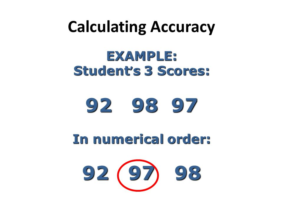 92 98 97 92 97 98 Calculating Accuracy EXAMPLE: Student's 3 Scores: