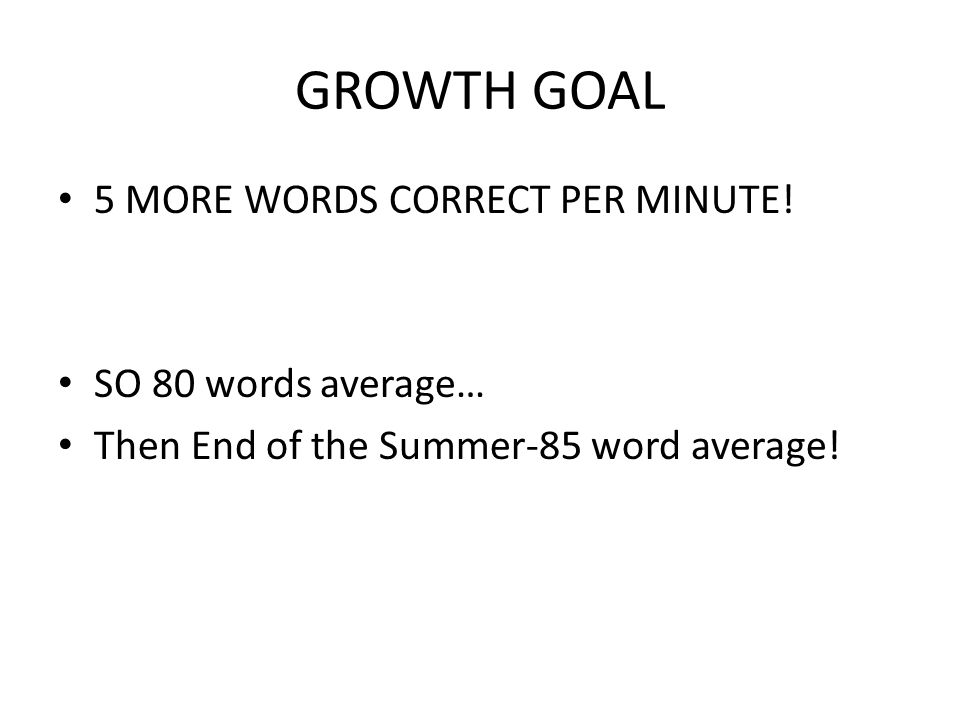 GROWTH GOAL 5 MORE WORDS CORRECT PER MINUTE! SO 80 words average…