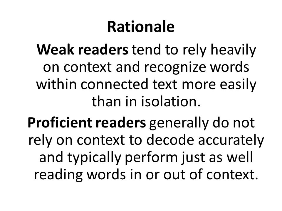 Rationale Weak readers tend to rely heavily on context and recognize words within connected text more easily than in isolation.