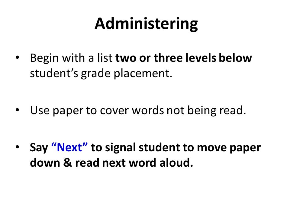 Administering Begin with a list two or three levels below student's grade placement. Use paper to cover words not being read.