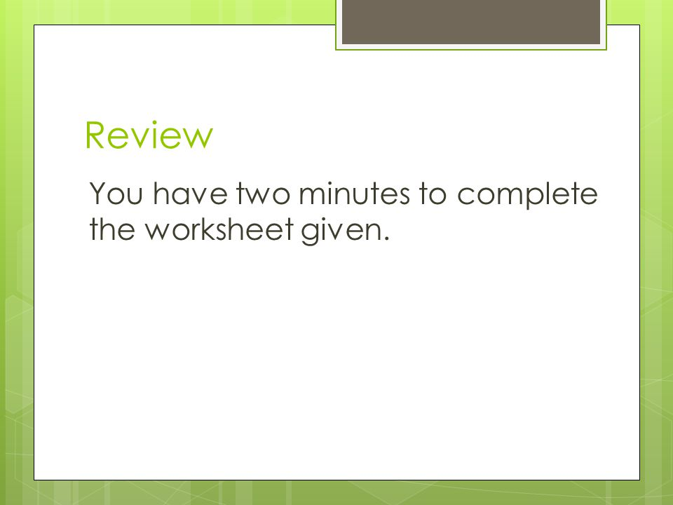 Review You have two minutes to complete the worksheet given.