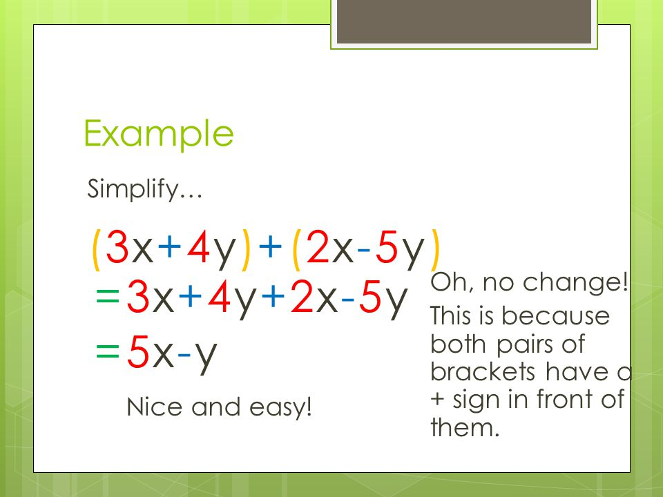 (3x+4y)+(2x-5y) = 3x+4y+2x-5y = 5x-y Example Simplify… Oh, no change!