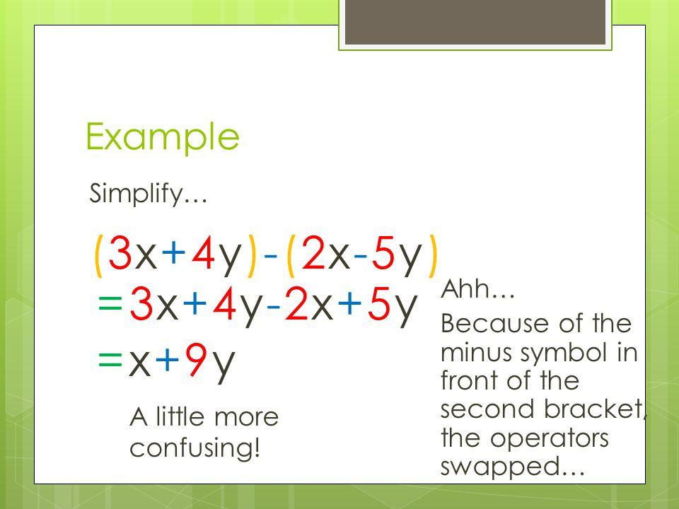 (3x+4y)-(2x-5y) = 3x+4y-2x+5y = x+9y Example Simplify… Ahh…