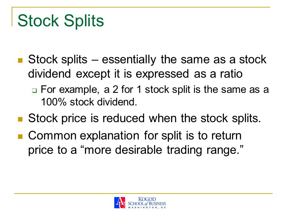 Stock Splits Stock splits – essentially the same as a stock dividend except it is expressed as a ratio.