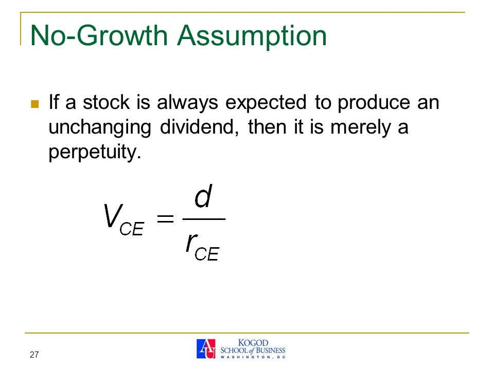 No-Growth Assumption If a stock is always expected to produce an unchanging dividend, then it is merely a perpetuity.