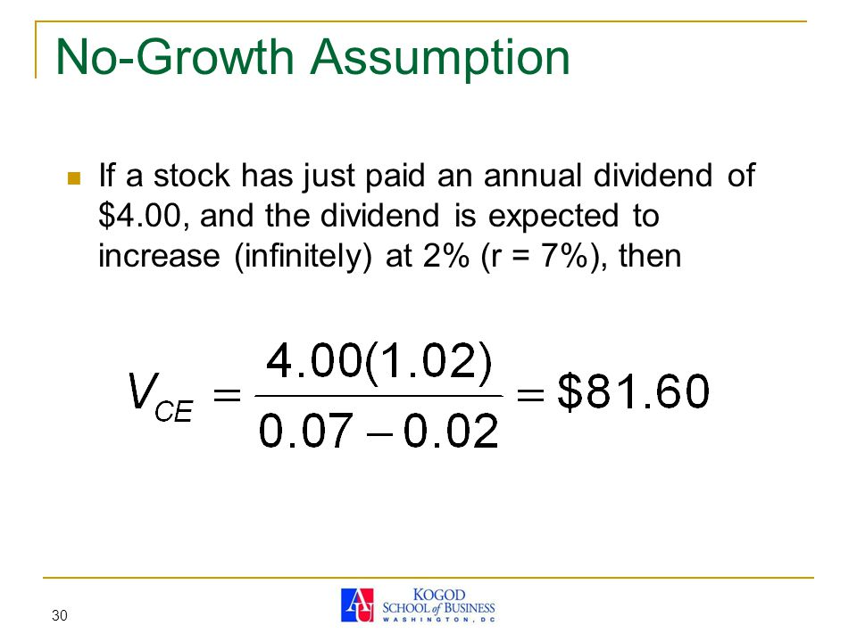 No-Growth Assumption If a stock has just paid an annual dividend of $4.00, and the dividend is expected to increase (infinitely) at 2% (r = 7%), then.