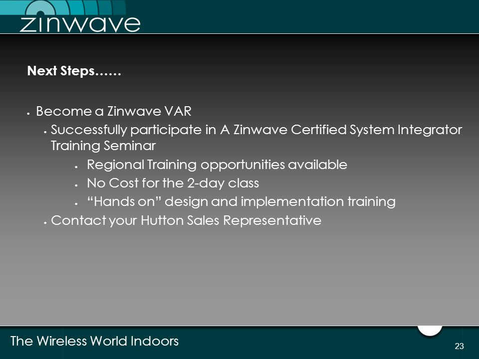 Next Steps…… Become a Zinwave VAR. Successfully participate in A Zinwave Certified System Integrator Training Seminar.