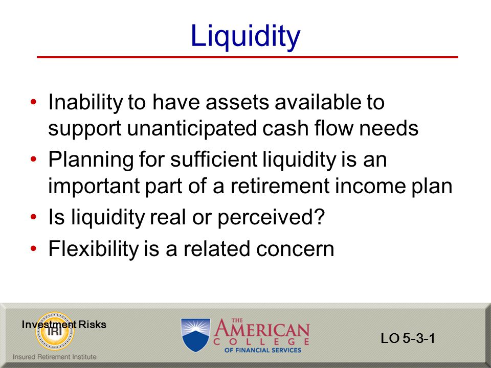 Liquidity Inability to have assets available to support unanticipated cash flow needs.