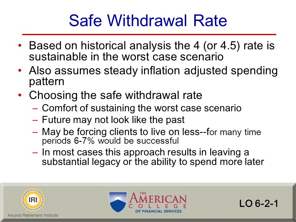 Safe Withdrawal Rate Based on historical analysis the 4 (or 4.5) rate is sustainable in the worst case scenario.