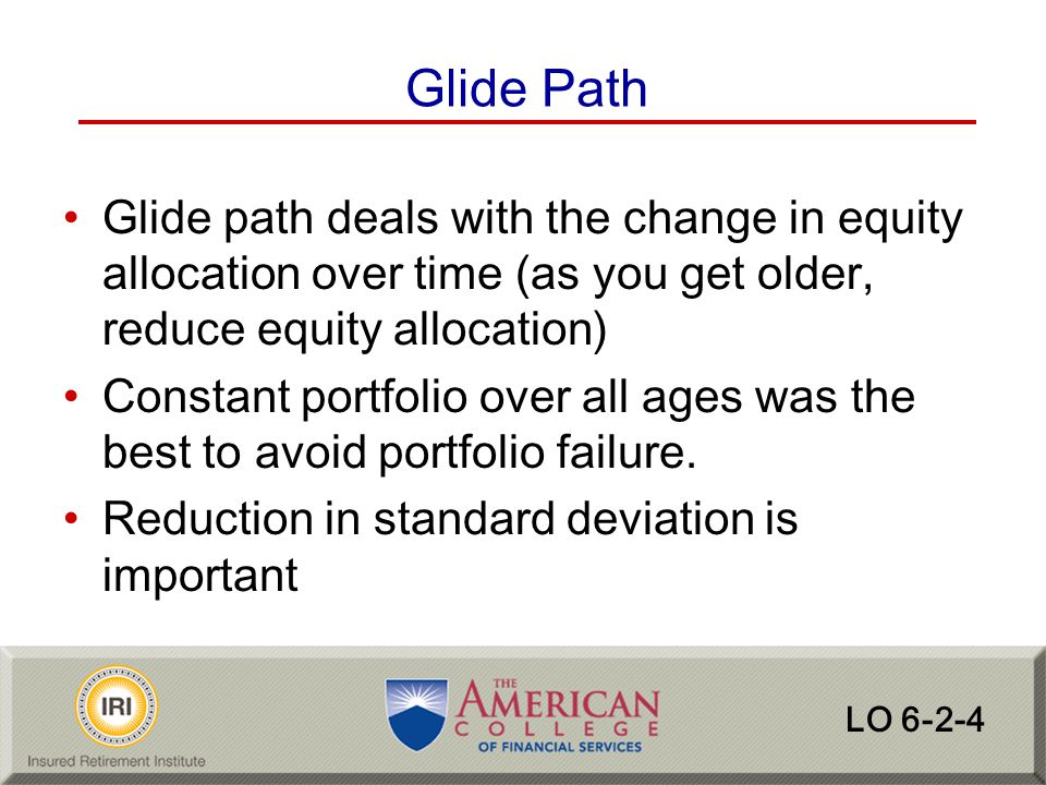 Glide Path Glide path deals with the change in equity allocation over time (as you get older, reduce equity allocation)