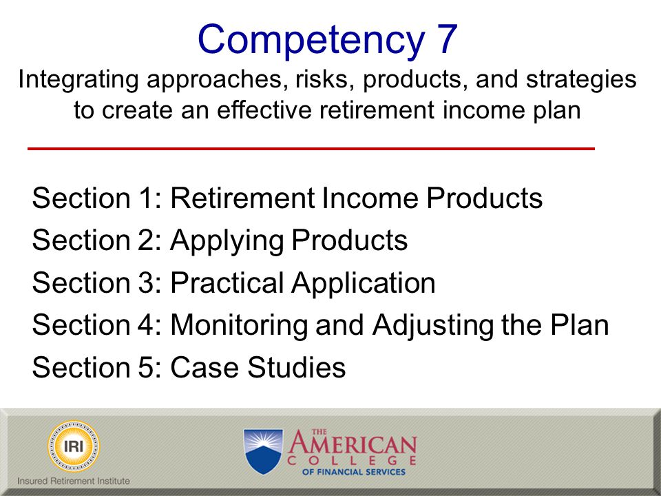 Competency 7 Integrating approaches, risks, products, and strategies to create an effective retirement income plan