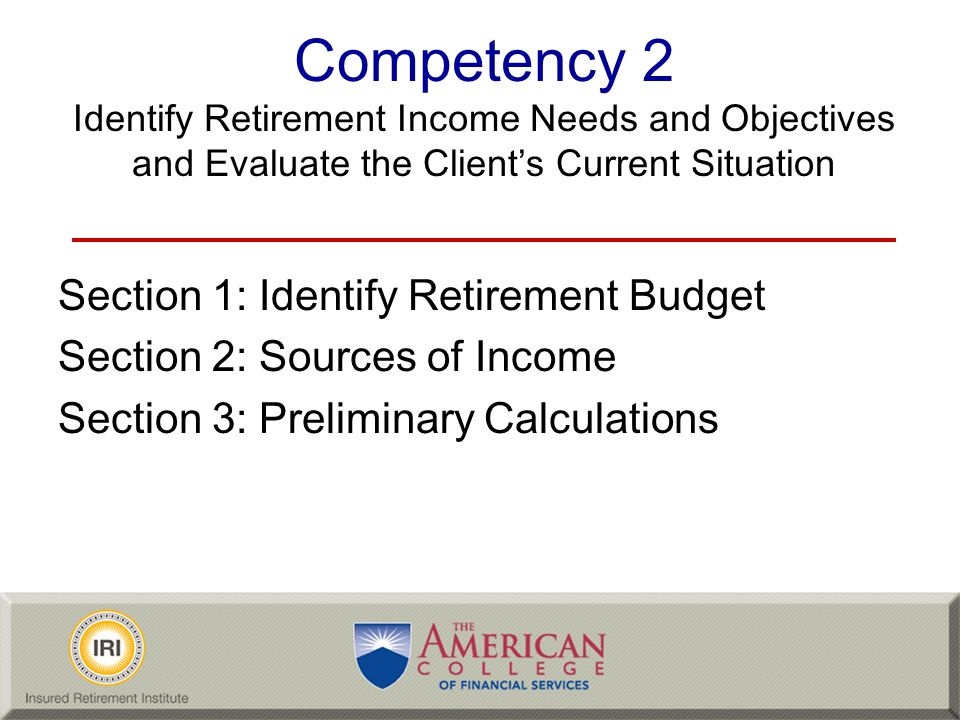 Competency 2 Identify Retirement Income Needs and Objectives and Evaluate the Client's Current Situation