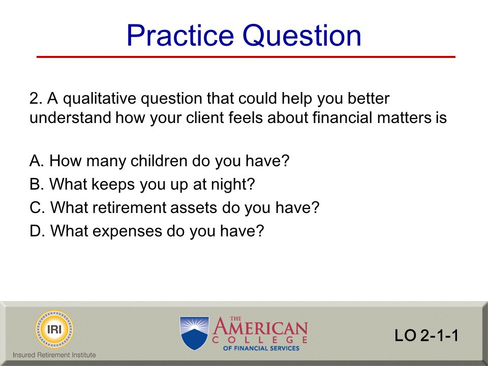 Practice Question 2. A qualitative question that could help you better understand how your client feels about financial matters is.