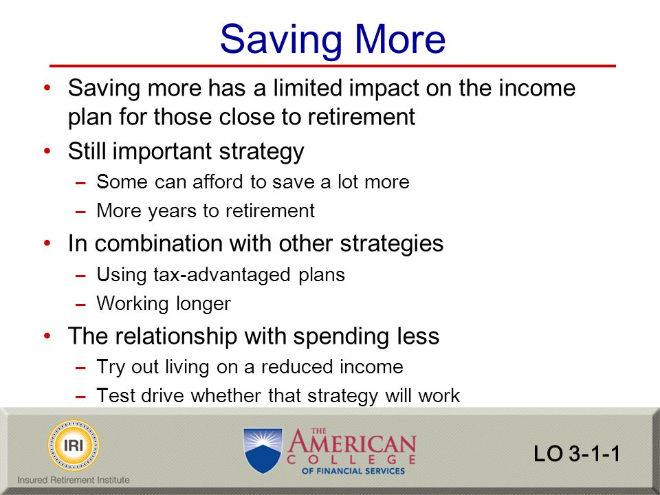Saving More Saving more has a limited impact on the income plan for those close to retirement. Still important strategy.