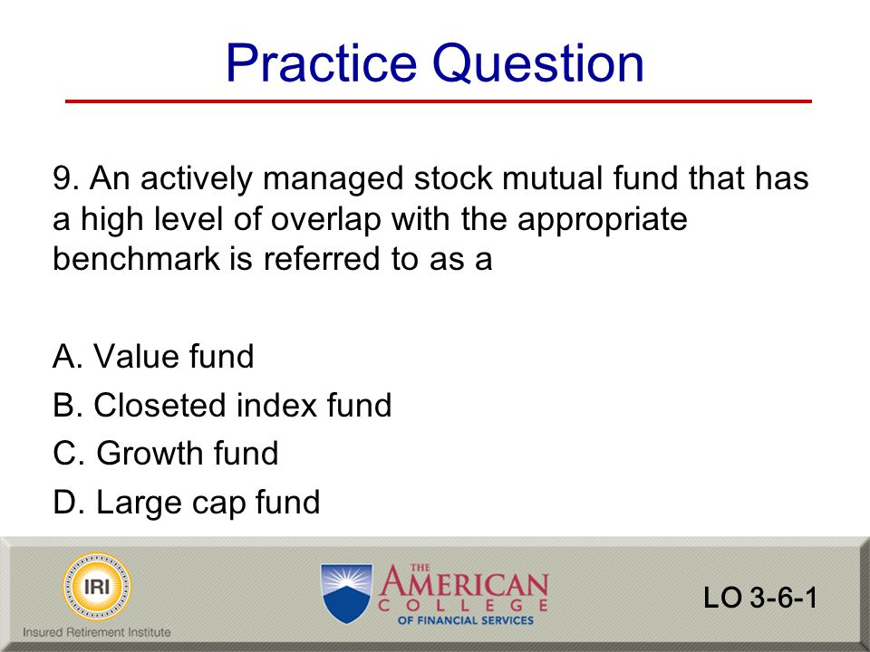 Practice Question 9. An actively managed stock mutual fund that has a high level of overlap with the appropriate benchmark is referred to as a.