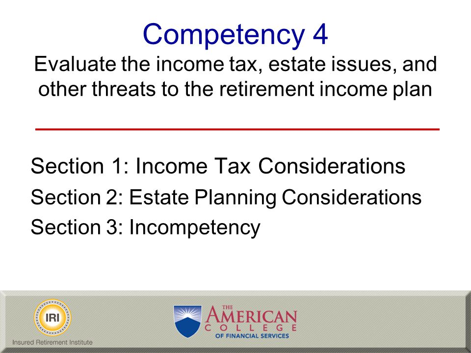 Competency 4 Evaluate the income tax, estate issues, and other threats to the retirement income plan