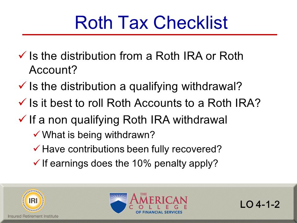 Roth Tax Checklist Is the distribution from a Roth IRA or Roth Account Is the distribution a qualifying withdrawal