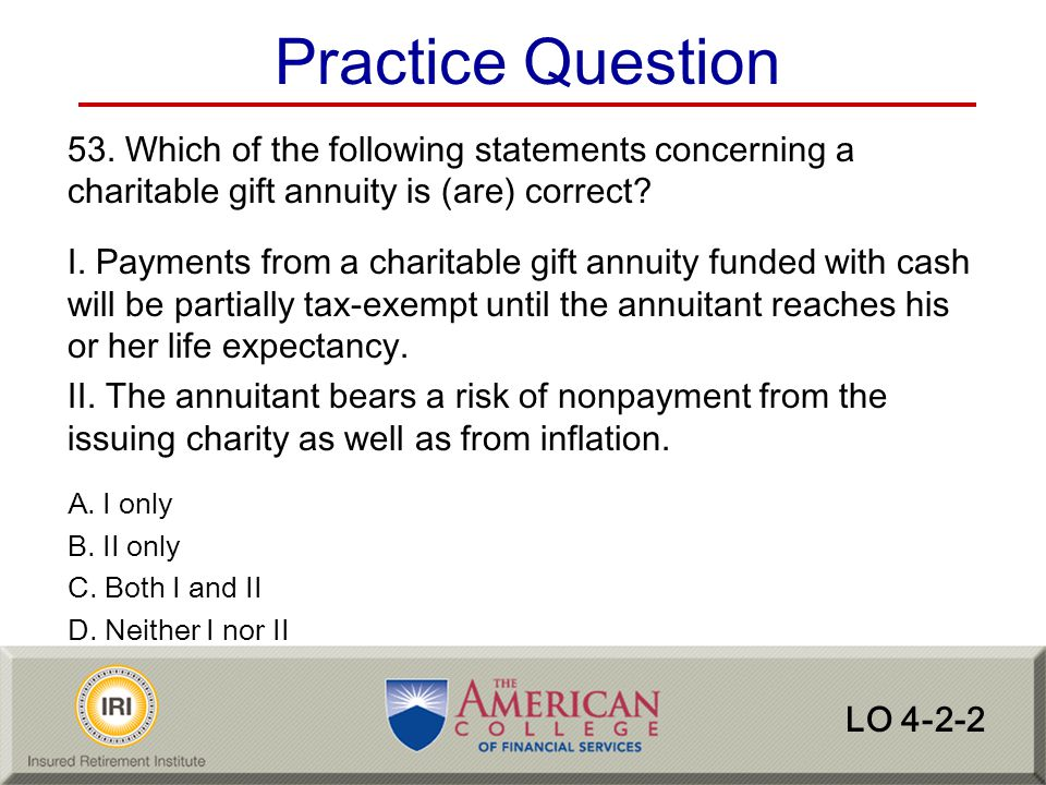 Practice Question 53. Which of the following statements concerning a charitable gift annuity is (are) correct