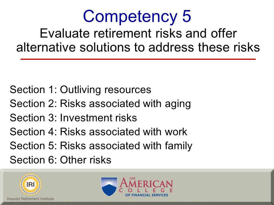 Competency 5 Evaluate retirement risks and offer alternative solutions to address these risks. Section 1: Outliving resources.