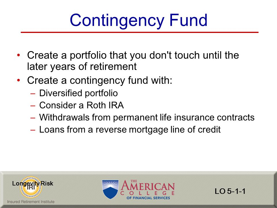 Contingency Fund Create a portfolio that you don t touch until the later years of retirement. Create a contingency fund with: