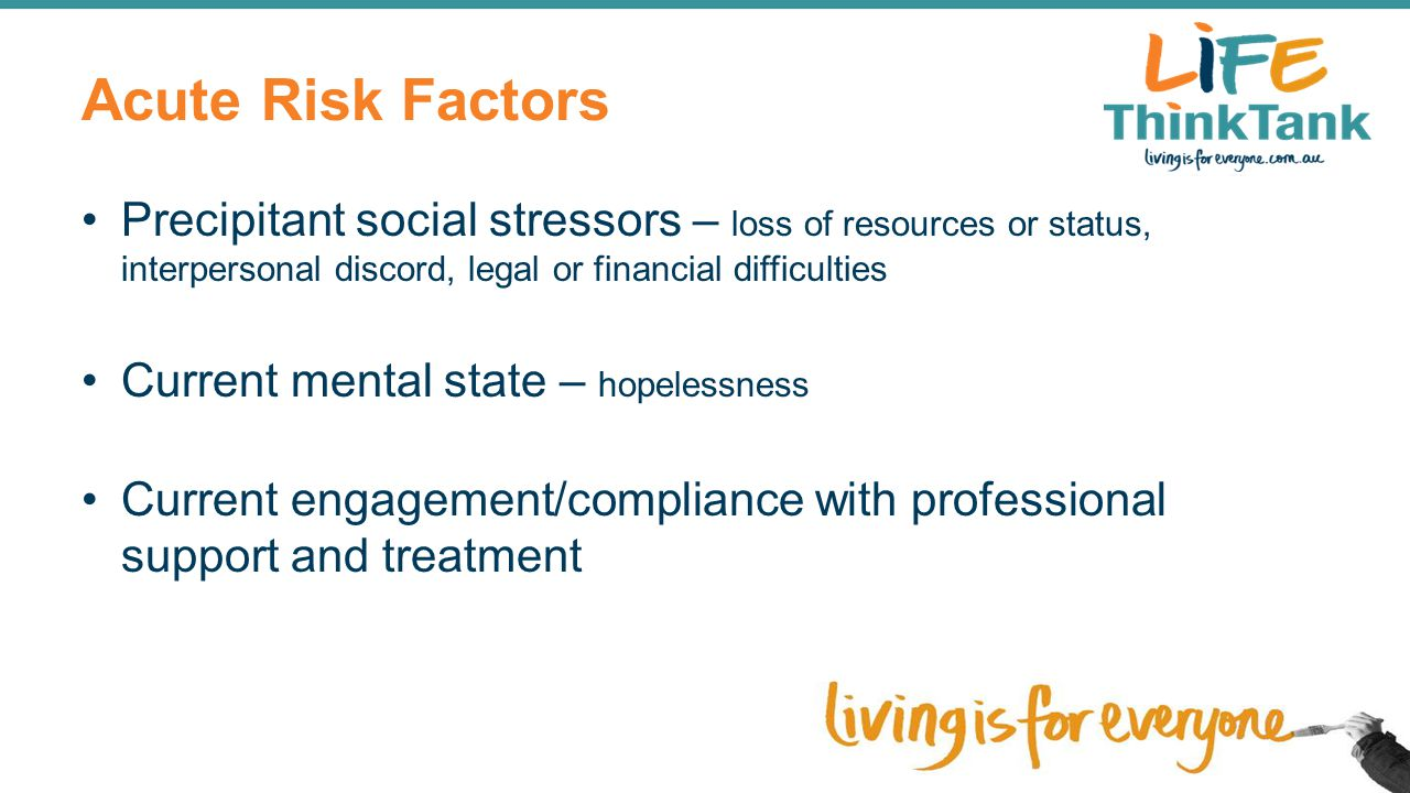 Acute Risk Factors Precipitant social stressors – loss of resources or status, interpersonal discord, legal or financial difficulties.