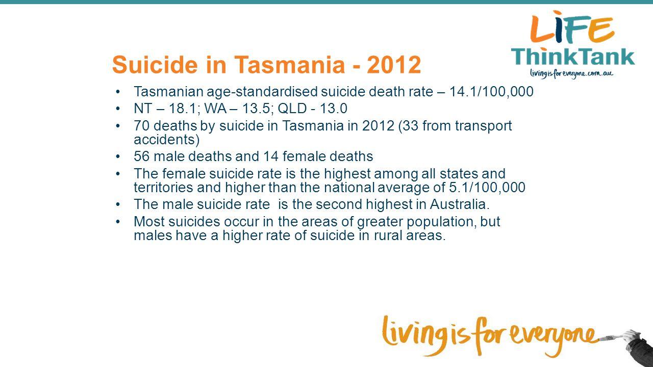 Suicide in Tasmania - 2012 Tasmanian age-standardised suicide death rate – 14.1/100,000. NT – 18.1; WA – 13.5; QLD - 13.0.