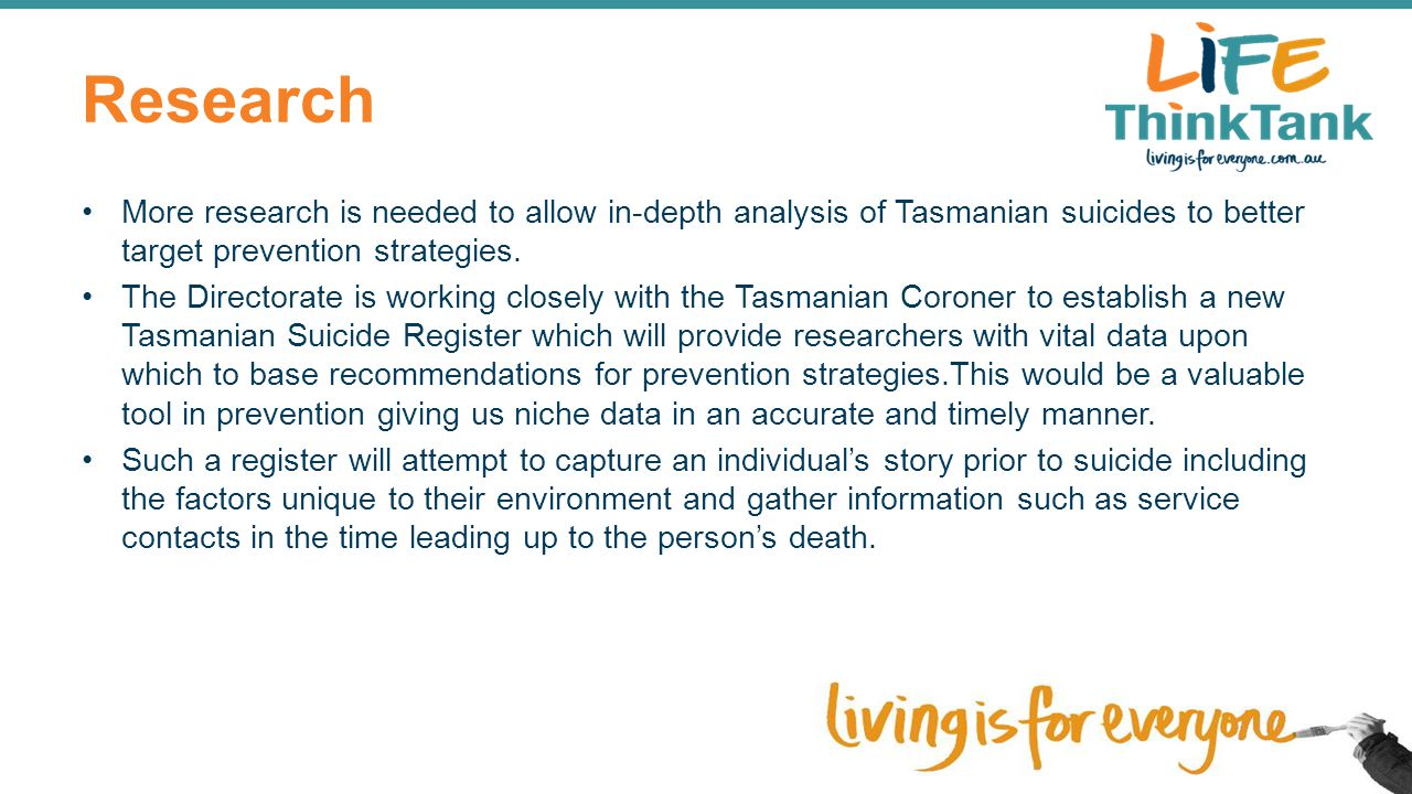 Research More research is needed to allow in-depth analysis of Tasmanian suicides to better target prevention strategies.