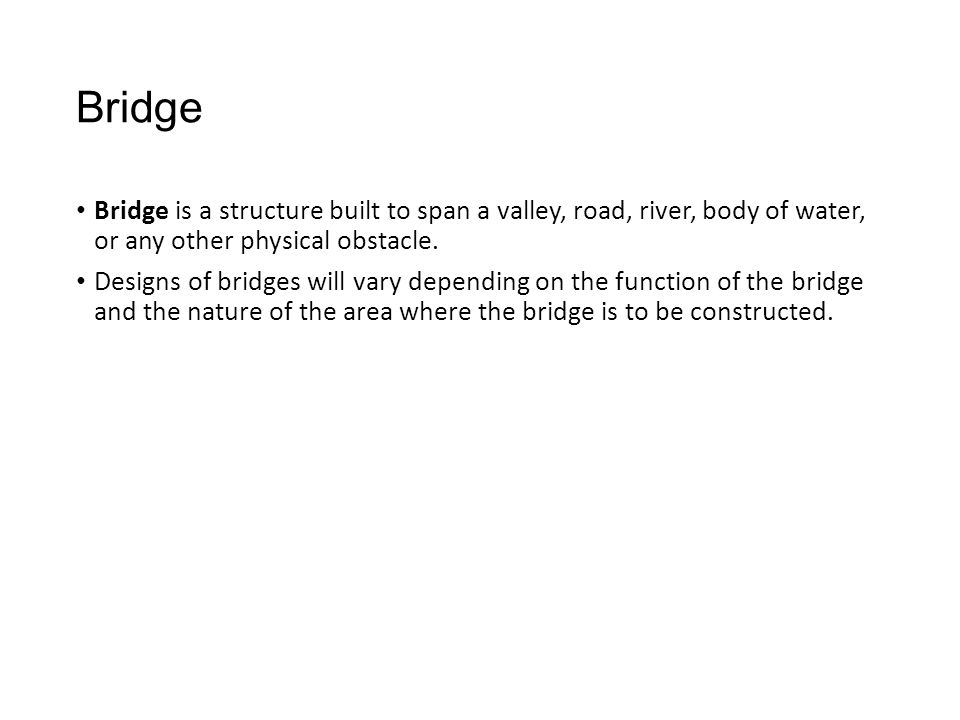 Bridge Bridge is a structure built to span a valley, road, river, body of water, or any other physical obstacle.