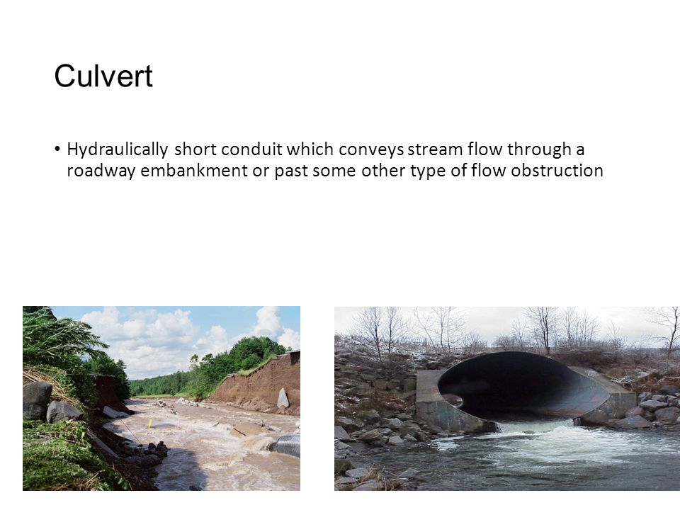 Culvert Hydraulically short conduit which conveys stream flow through a roadway embankment or past some other type of flow obstruction.