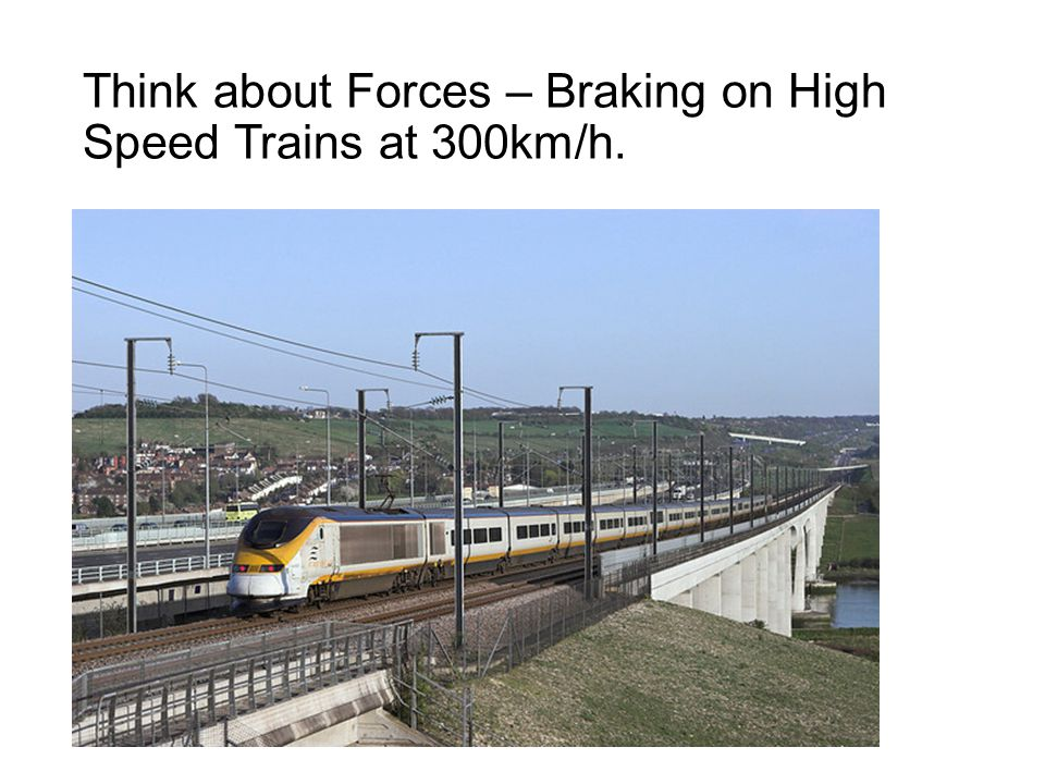 Think about Forces – Braking on High Speed Trains at 300km/h.